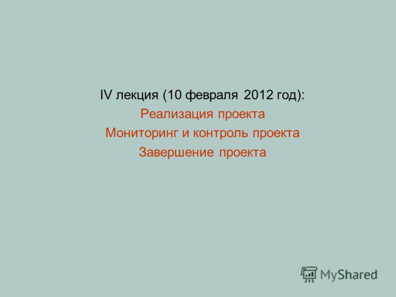IV лекция (10 февраля 2012 год): Реализация проекта Мониторинг и контроль проекта Завершение проекта