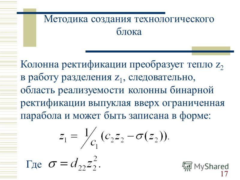 Методика создания технологического блока Колонна ректификации преобразует тепло z 2 в работу разделения z 1, следовательно, область реализуемости колонны бинарной ректификации выпуклая вверх ограниченная парабола и может быть записана в форме: 17 Где