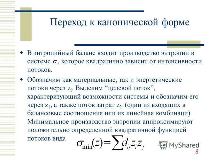 Переход к канонической форме В энтропийный баланс входит производство энтропии в системе, которое квадратично зависит от интенсивности потоков. Обозначим как материальные, так и энергетические потоки через z i. Выделим целевой поток, характеризующий