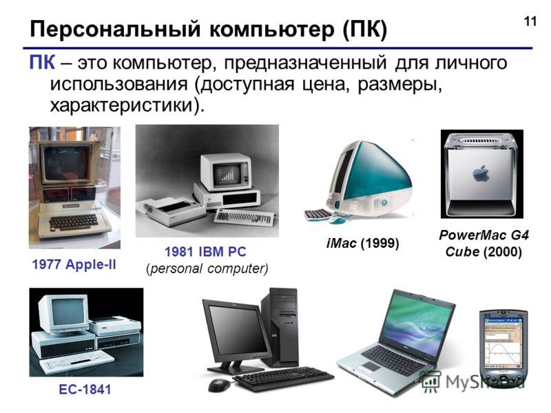 11 Персональный компьютер (ПК) ПК – это компьютер, предназначенный для личного использования (доступная цена, размеры, характеристики). 1977 Apple-II 1981 IBM PC (personal computer) ЕС-1841 iMac (1999) PowerMac G4 Cube (2000)