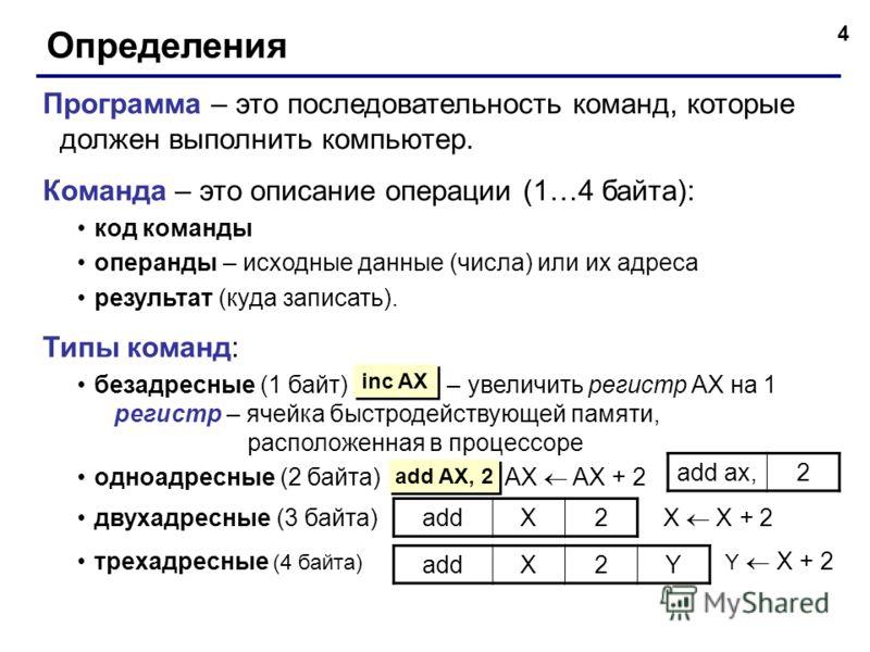4 Определения Программа – это последовательность команд, которые должен выполнить компьютер. Команда – это описание операции (1…4 байта): код команды операнды – исходные данные (числа) или их адреса результат (куда записать). Типы команд: безадресные