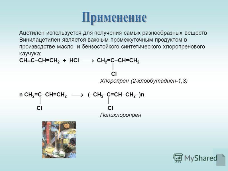 Ацетилен используется для получения самых разнообразных веществ Винилацетилен является важным промежуточным продуктом в производстве масло- и бензостойкого синтетического хлоропренового каучука: СН С СН=СН 2 + HCl СН 2 =С CH=CH 2 Cl Хлоропрен (2-хлор