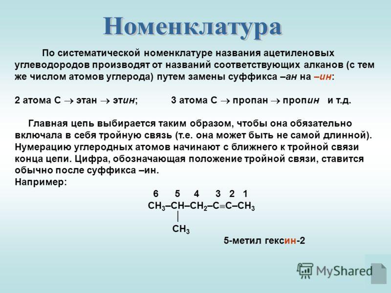 По систематической номенклатуре названия ацетиленовых углеводородов производят от названий соответствующих алканов (с тем же числом атомов углерода) путем замены суффикса –ан на –ин: 2 атома С этан этин;3 атома С пропан пропини т.д. Главная цепь выби