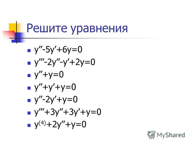 Решите уравнения y-5y+6y=0 y-2y-y+2y=0 y+y=0 y+y+y=0 y-2y+y=0 y+3y+3y+y=0 y (4) +2y+y=0