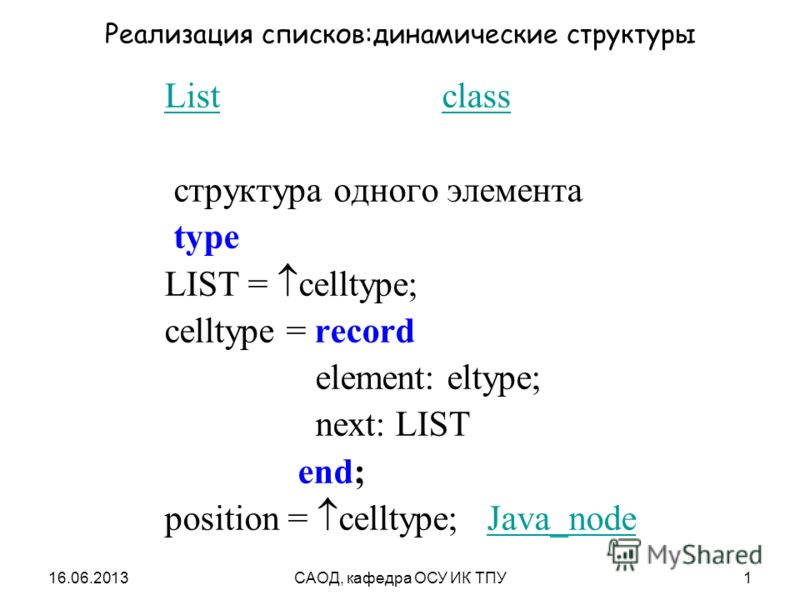 16.06.2013САОД, кафедра ОСУ ИК ТПУ1 Реализация списков:динамические структуры ListList classclass структура одного элемента type LIST = celltype; celltype = record element: eltype; next: LIST end; position = celltype; Java_nodeJava_node