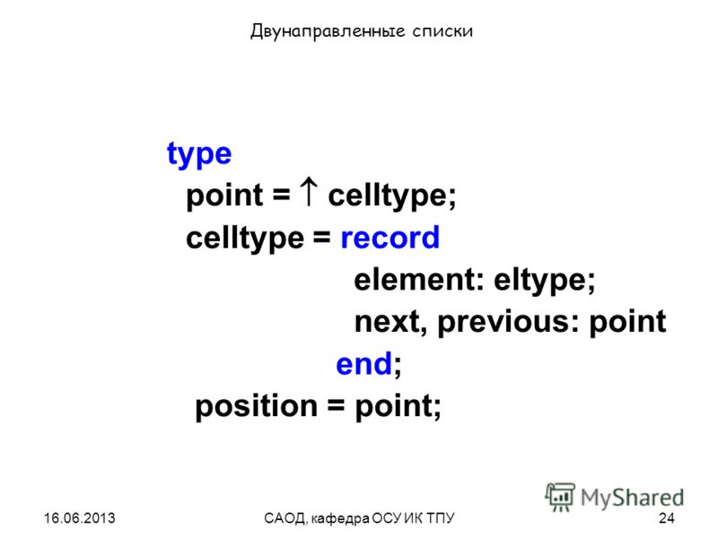 16.06.2013САОД, кафедра ОСУ ИК ТПУ24 Двунаправленные списки type point = celltype; celltype = record element: eltype; next, previous: point end; position = point;