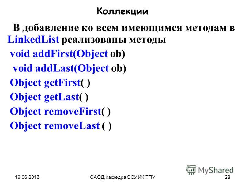 16.06.2013САОД, кафедра ОСУ ИК ТПУ28 Коллекции В добавление ко всем имеющимся методам в LinkedList реализованы методы void addFirst(Object ob) void addLast(Object ob) Object getFirst( ) Object getLast( ) Object removeFirst( ) Object removeLast ( )