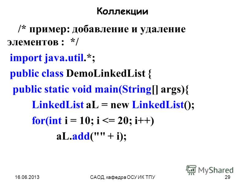 16.06.2013САОД, кафедра ОСУ ИК ТПУ29 Коллекции /* пример: добавление и удаление элементов : */ import java.util.*; public class DemoLinkedList { public static void main(String[] args){ LinkedList aL = new LinkedList(); for(int i = 10; i