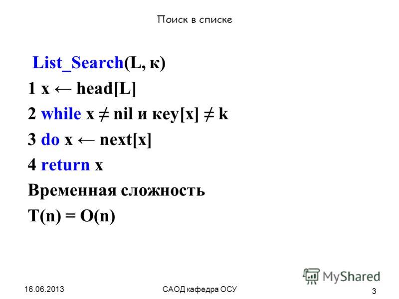САОД кафедра ОСУ 3 Поиск в списке List_Search(L, к) 1 х head[L] 2 while х nil и кеу[х] k 3 do х next[x] 4 return x Временная сложность T(n) = O(n)
