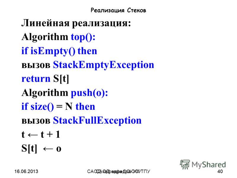 16.06.2013САОД, кафедра ОСУ40 Реализация Стеков Линейная реализация: Algorithm top(): if isEmpty() then вызов StackEmptyException return S[t] Algorithm push(o): if size() = N then вызов StackFullException t t + 1 S[t] o 16.06.201340САОД, кафедра ОСУ