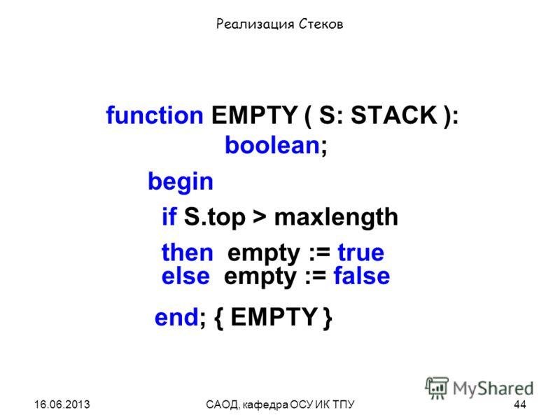 16.06.2013САОД, кафедра ОСУ ИК ТПУ44 Реализация Стеков function EMPTY ( S: STACK ): boolean; begin if S.top > maxlength then empty := true else empty := false end; { EMPTY }