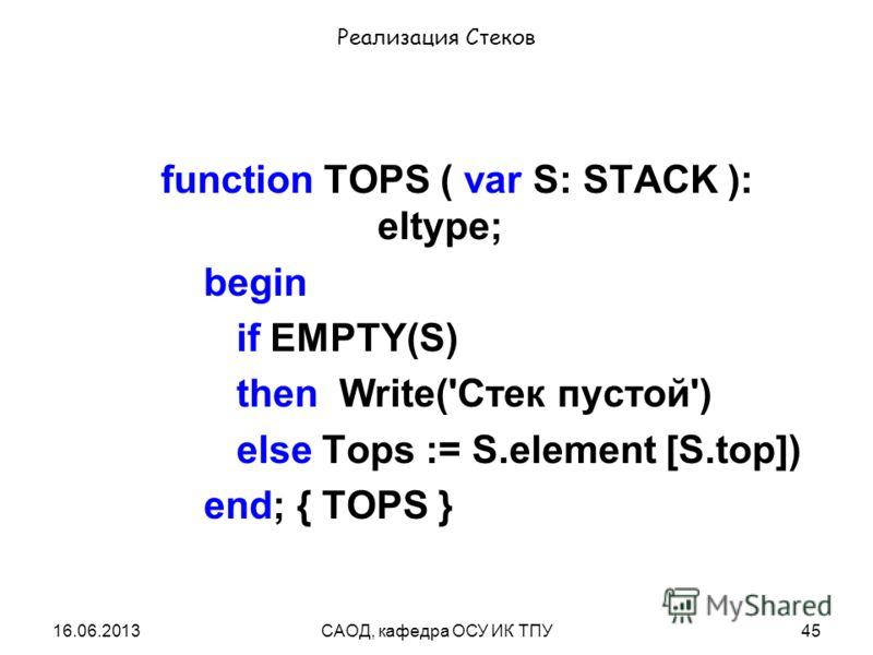 16.06.2013САОД, кафедра ОСУ ИК ТПУ45 Реализация Стеков function TOPS ( var S: STACK ): eltype; begin if EMPTY(S) then Write('Стек пустой') else Tops := S.element [S.top]) end; { TOPS }