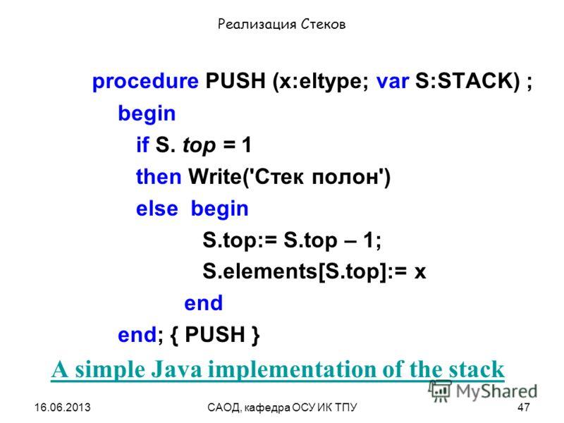 16.06.2013САОД, кафедра ОСУ ИК ТПУ47 Реализация Стеков procedure PUSH (x:eltype; var S:STACK) ; begin if S. top = 1 then Write('Стек полон') else begin S.top:= S.top – 1; S.elements[S.top]:= x end end; { PUSH } A simple Java implementation of the sta