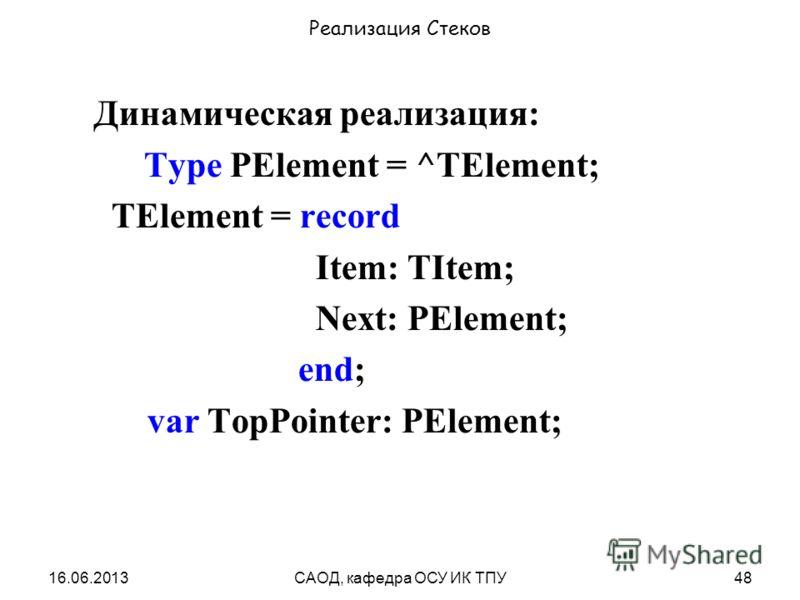 16.06.2013САОД, кафедра ОСУ ИК ТПУ48 Реализация Стеков Динамическая реализация: Type PElement = ^TElement; TElement = record Item: TItem; Next: PElement; end; var TopPointer: PElement;