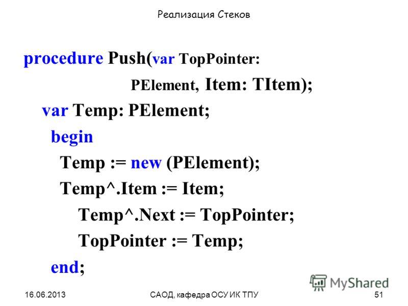 16.06.2013САОД, кафедра ОСУ ИК ТПУ51 Реализация Стеков procedure Push( var TopPointer: PElement, Item: TItem); var Temp: PElement; begin Temp := new (PElement); Temp^.Item := Item; Temp^.Next := TopPointer; TopPointer := Temp; end;