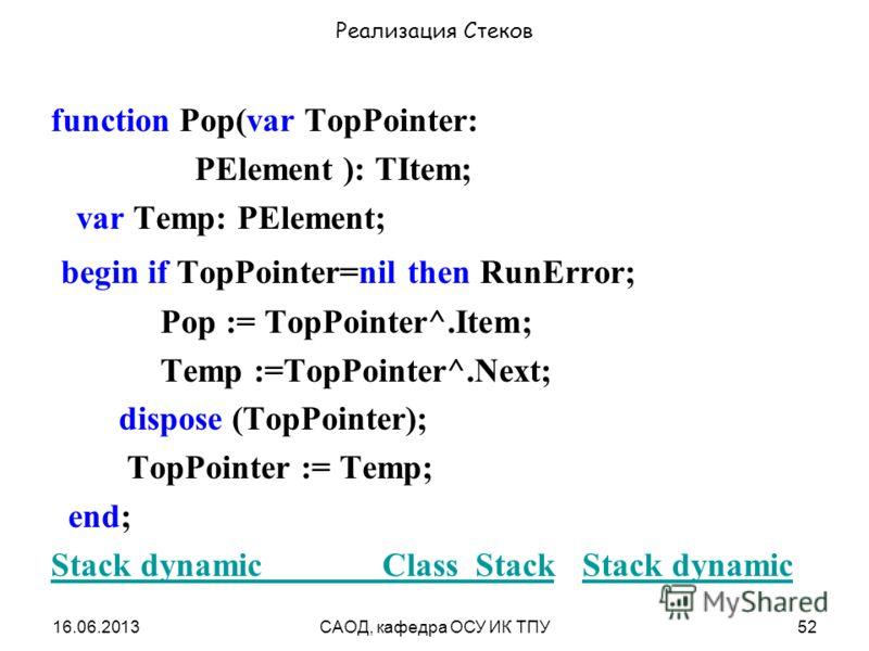 16.06.2013САОД, кафедра ОСУ ИК ТПУ52 Реализация Стеков function Pop(var TopPointer: PElement ): TItem; var Temp: PElement; begin if TopPointer=nil then RunError; Pop := TopPointer^.Item; Temp :=TopPointer^.Next; dispose (TopPointer); TopPointer := Te