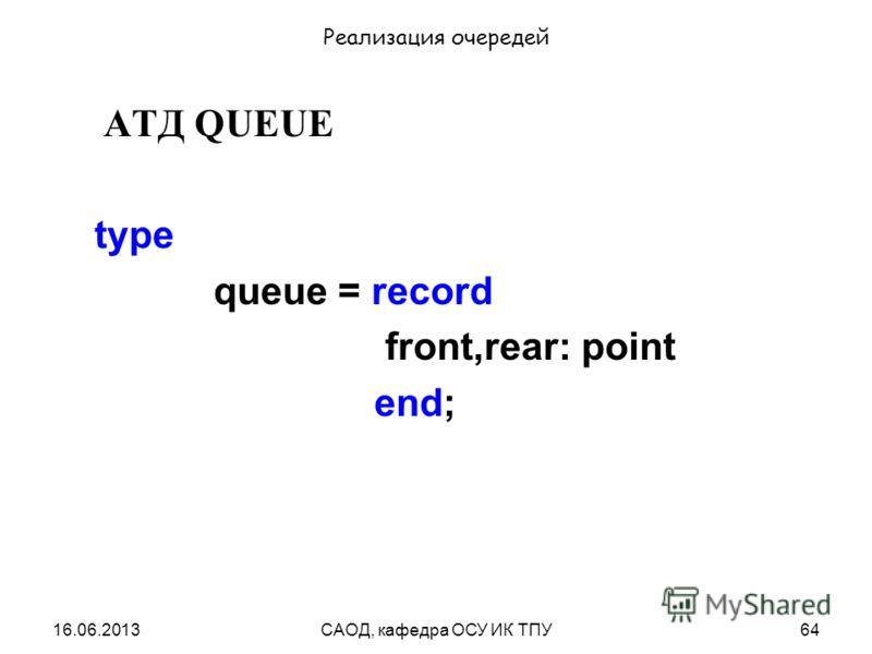 16.06.2013САОД, кафедра ОСУ ИК ТПУ64 Реализация очередей АТД QUEUE type queue = record front,rear: point end;