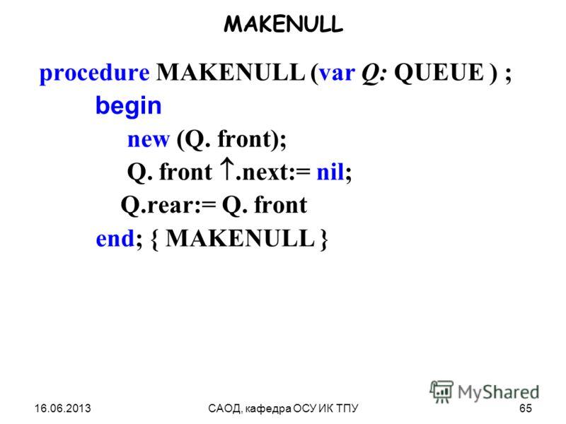 16.06.2013САОД, кафедра ОСУ ИК ТПУ65 MAKENULL procedure MAKENULL (var Q: QUEUE ) ; begin new (Q. front); Q. front.next:= nil; Q.rear:= Q. front end; { MAKENULL }