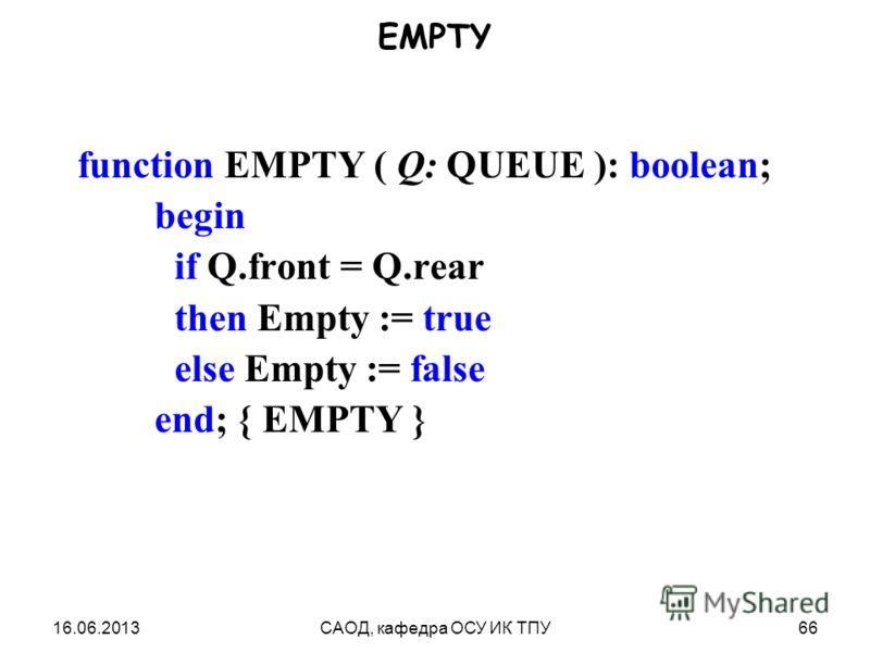 16.06.2013САОД, кафедра ОСУ ИК ТПУ66 EMPTY function EMPTY ( Q: QUEUE ): boolean; begin if Q.front = Q.rear then Empty := true else Empty := false end; { EMPTY }