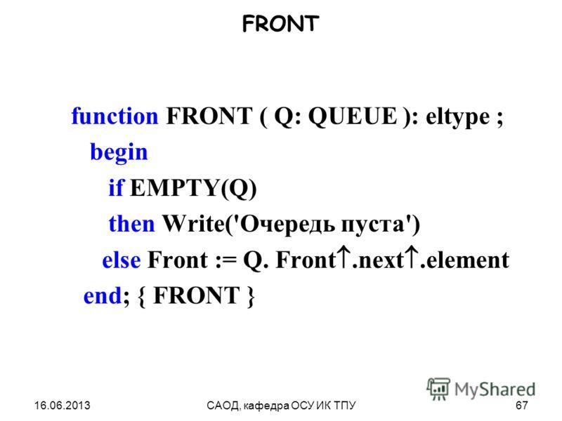 16.06.2013САОД, кафедра ОСУ ИК ТПУ67 FRONT function FRONT ( Q: QUEUE ): eltype ; begin if EMPTY(Q) then Write('Очередь пуста') else Front := Q. Front.next.element end; { FRONT }