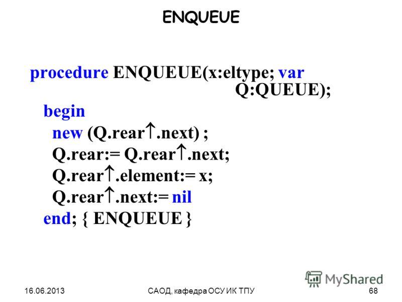 16.06.2013САОД, кафедра ОСУ ИК ТПУ68 ENQUEUE procedure ENQUEUE(x:eltype; var Q:QUEUE); begin new (Q.rear.next) ; Q.rear:= Q.rear.next; Q.rear.element:= x; Q.rear.next:= nil end; { ENQUEUE }
