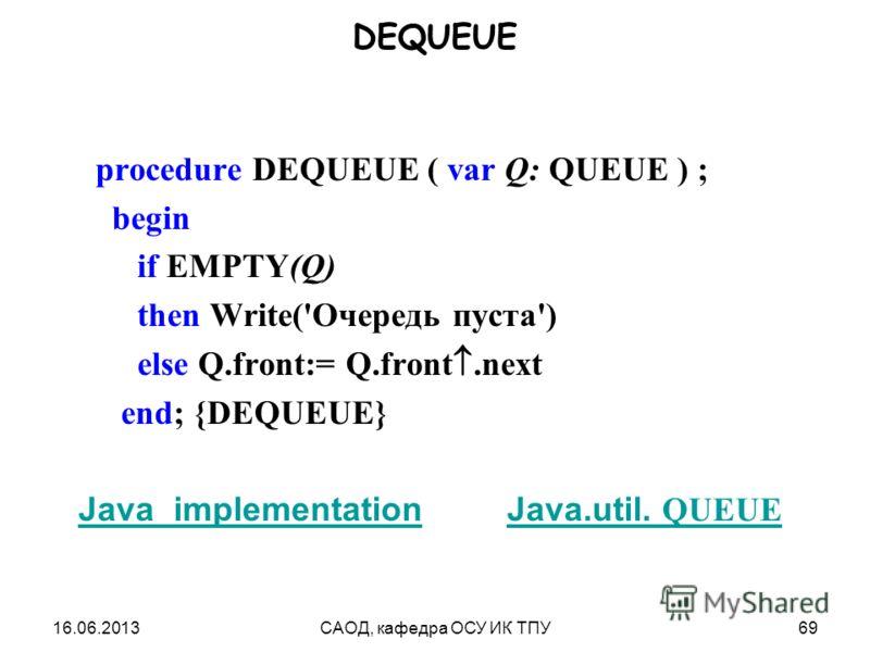 16.06.2013САОД, кафедра ОСУ ИК ТПУ69 DEQUEUE procedure DEQUEUE ( var Q: QUEUE ) ; begin if EMPTY(Q) then Write('Очередь пуста') else Q.front:= Q.front.next end; {DEQUEUE} Java_implementationJava_implementation Java.util. QUEUEJava.util. QUEUE