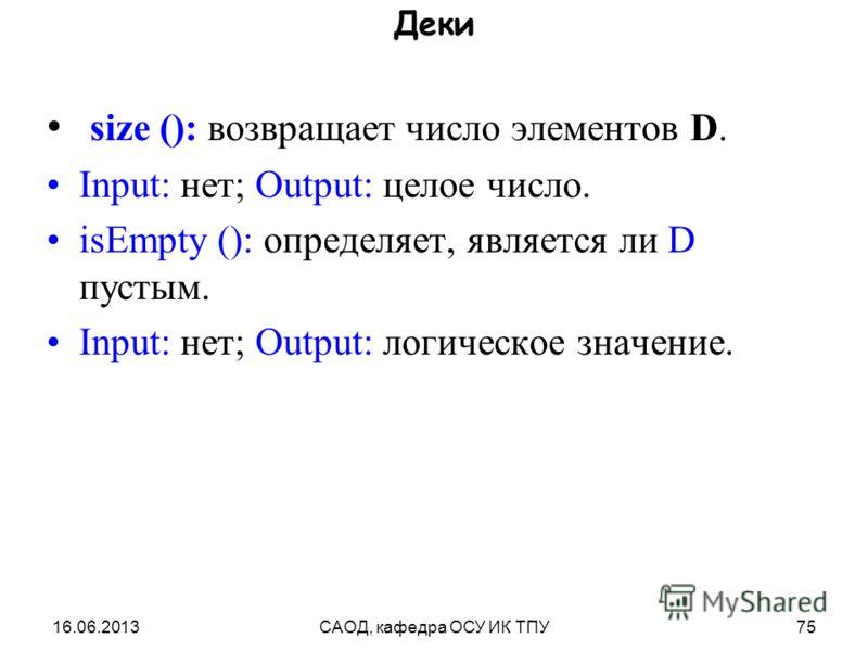 16.06.2013САОД, кафедра ОСУ ИК ТПУ75 Деки size (): возвращает число элементов D. Input: нет; Output: целое число. isEmpty (): определяет, является ли D пустым. Input: нет; Output: логическое значение.