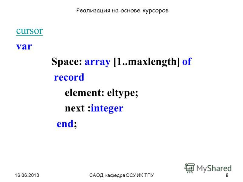 16.06.2013САОД, кафедра ОСУ ИК ТПУ8 Реализация на основе курсоров cursor var Space: array [1..maxlength] of record element: eltype; next :integer end;
