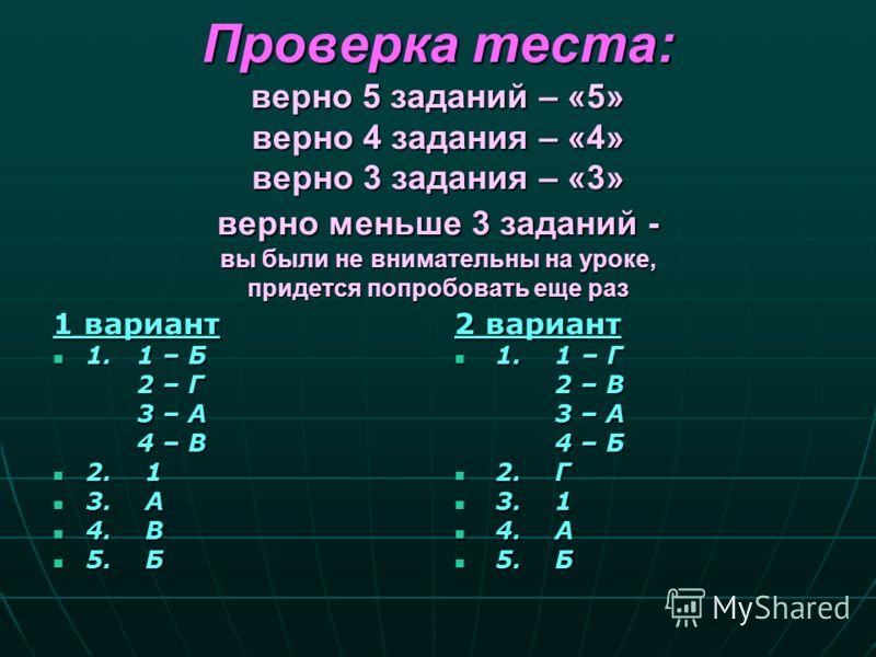 Проверка теста: верно 5 заданий – «5» верно 4 задания – «4» верно 3 задания – «3» верно меньше 3 заданий - вы были не внимательны на уроке, придется попробовать еще раз 1 вариант 1. 1 – Б 1. 1 – Б 2 – Г 2 – Г 3 – А 3 – А 4 – В 4 – В 2. 1 2. 1 3. А 3.