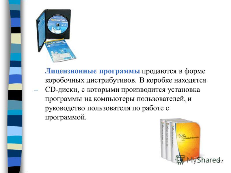 22 Лицензионные программы продаются в форме коробочных дистрибутивов. В коробке находятся CD-диски, с которыми производится установка программы на компьютеры пользователей, и руководство пользователя по работе с программой.