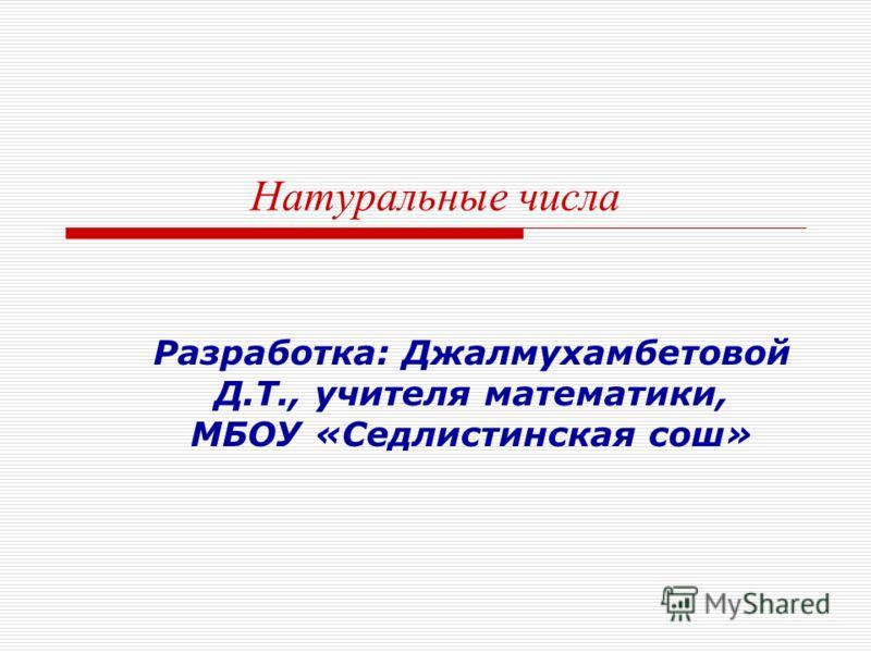 Натуральные числа Разработка: Джалмухамбетовой Д.Т., учителя математики, МБОУ «Седлистинская сош»
