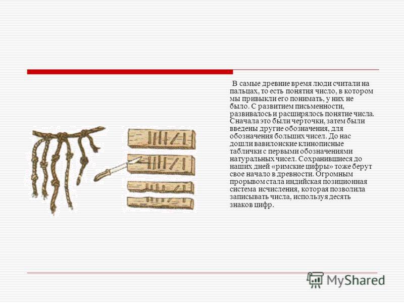 В самые древние время люди считали на пальцах, то есть понятия число, в котором мы привыкли его понимать, у них не было. С развитием письменности, развивалось и расширялось понятие числа. Сначала это были черточки, затем были введены другие обозначен