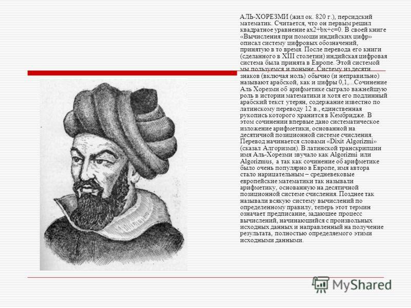 АЛЬ-ХОРЕЗМИ (жил ок. 820 г.), персидский математик. Считается, что он первым решил квадратное уравнение ах2+bх+с=0. В своей книге «Вычисления при помощи индийских цифр» описал систему цифровых обозначений, принятую в то время. После перевода его книг
