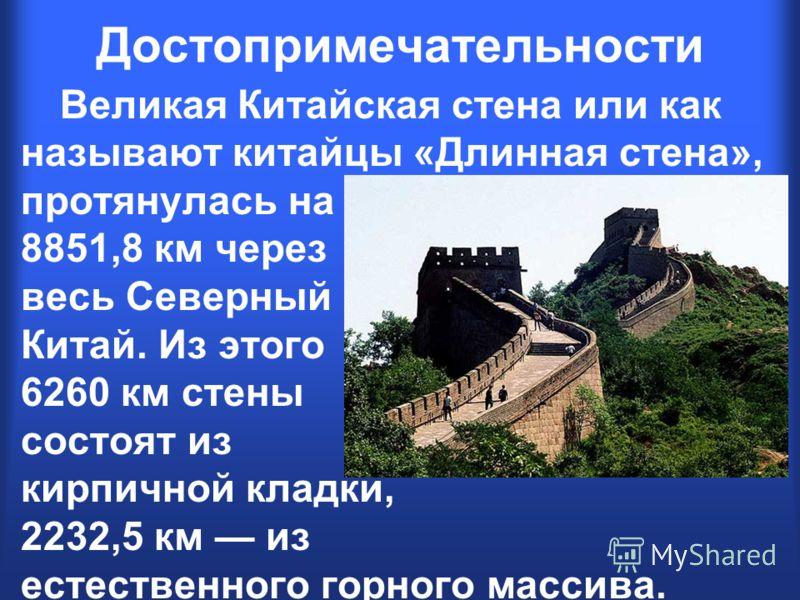 Великая Китайская стена или как называют китайцы «Длинная стена», протянулась на 8851,8 км через весь Северный Китай. Из этого 6260 км стены состоят из кирпичной кладки, 2232,5 км из естественного горного массива. Достопримечательности