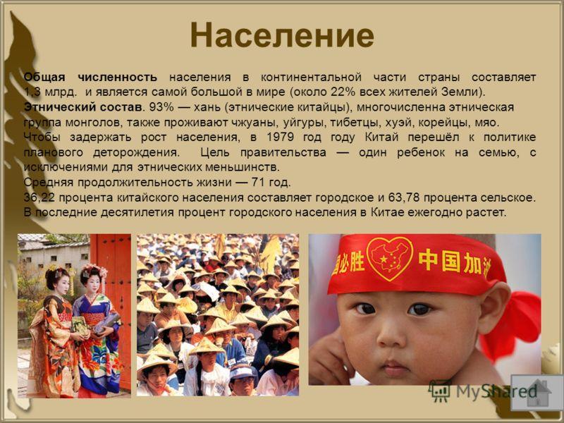 Общая численность населения в континентальной части страны составляет 1,3 млрд. и является самой большой в мире (около 22% всех жителей Земли). Этнический состав. 93% хань (этнические китайцы), многочисленна этническая группа монголов, также проживаю
