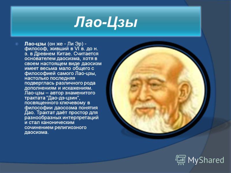 Лао-Цзы Лао-цзы (он же - Ли Эр) - философ, живший в VI в. до н. э. в Древнем Китае. Считается основателем даосизма, хотя в своем настоящем виде даосизм имеет весьма мало общего с философией самого Лао-цзы, настолько последняя подверглась различного р