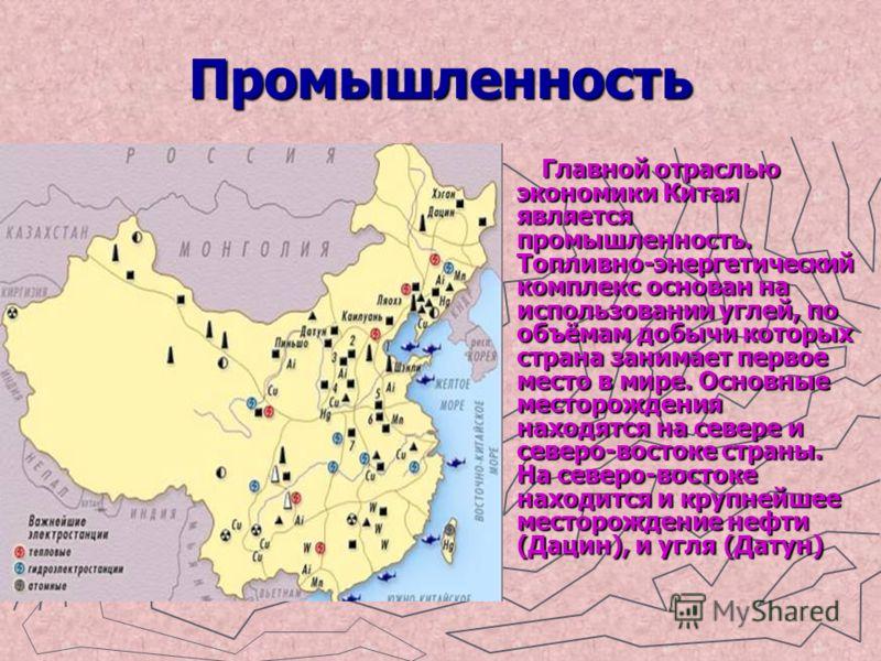 Промышленность Главной отраслью экономики Китая является промышленность. Топливно-энергетический комплекс основан на использовании углей, по объёмам добычи которых страна занимает первое место в мире. Основные месторождения находятся на севере и севе