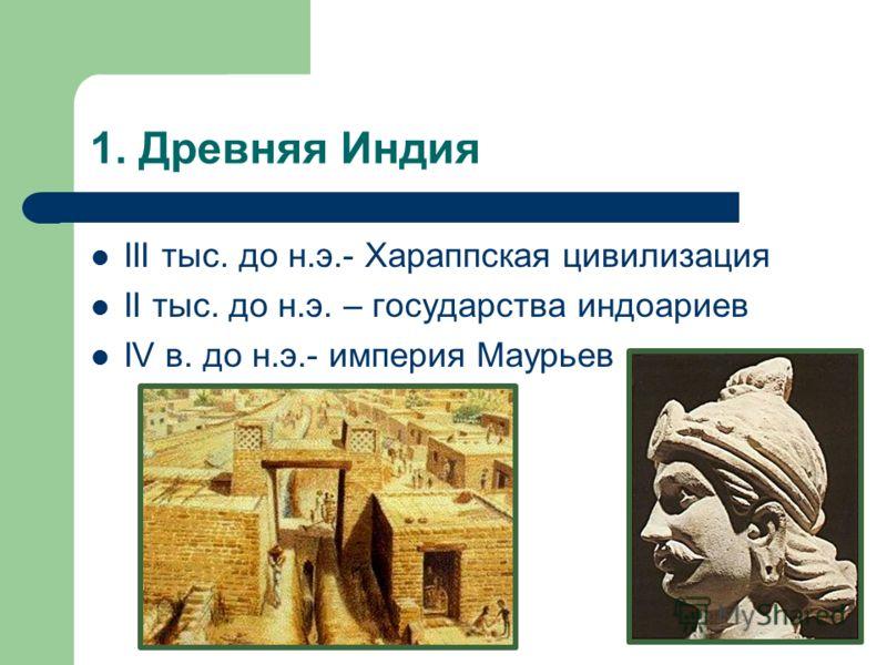1. Древняя Индия III тыс. до н.э.- Хараппская цивилизация II тыс. до н.э. – государства индоариев IV в. до н.э.- империя Маурьев