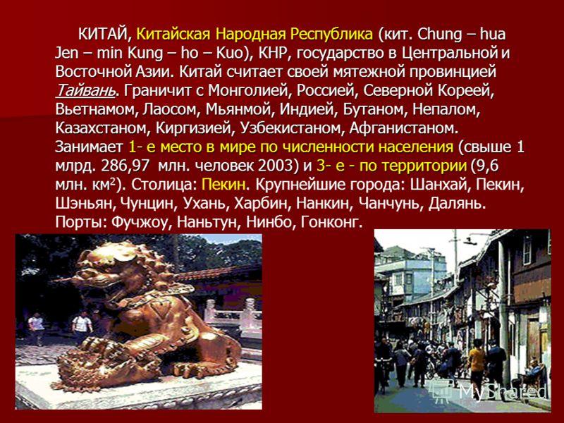 КИТАЙ, Китайская Народная Республика (кит. Chung – hua Jen – min Kung – ho – Kuo), КНР, государство в Центральной и Восточной Азии. Китай считает своей мятежной провинцией Тайвань. Граничит с Монголией, Россией, Северной Кореей, Вьетнамом, Лаосом, Мь