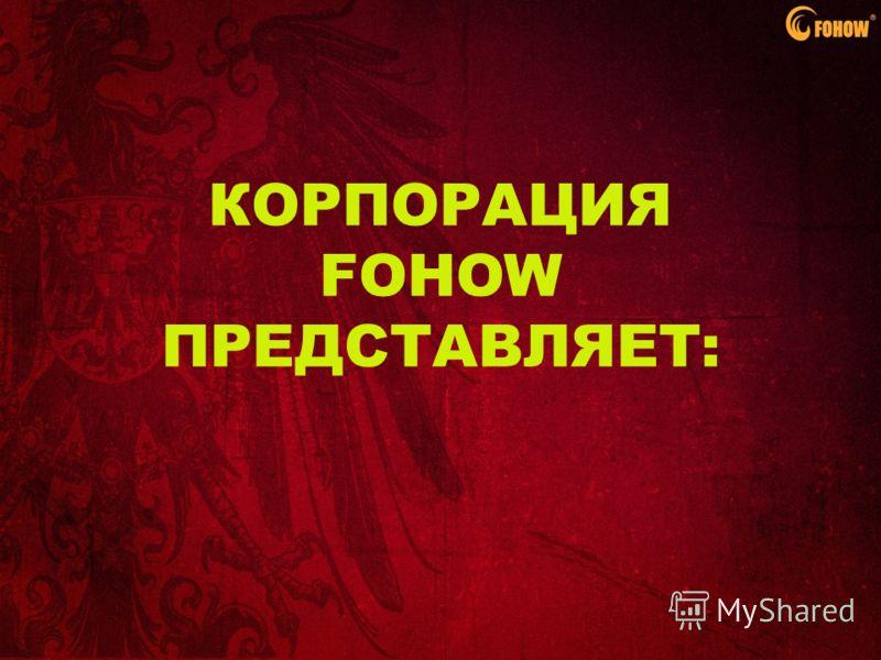 КОРПОРАЦИЯ FOHOW ПРЕДСТАВЛЯЕТ:
