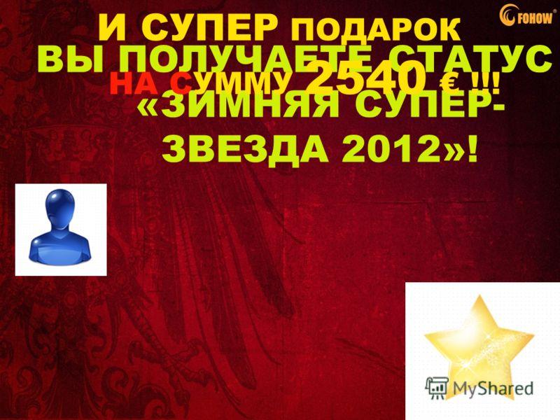 ВЫ ПОЛУЧАЕТЕ СТАТУС «ЗИМНЯЯ СУПЕР- ЗВЕЗДА 2012»! И СУПЕР ПОДАРОК НА СУММУ 2540 !!!