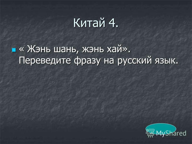 Китай 4. « Жэнь шань, жэнь хай». Переведите фразу на русский язык. « Жэнь шань, жэнь хай». Переведите фразу на русский язык.