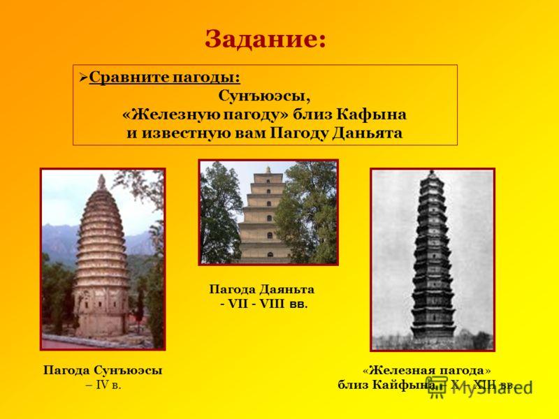 Пагода Сунъюэсы – IV в. «Железная пагода» близ Кайфына – X – XIII вв. Задание: Сравните пагоды: Сунъюэсы, «Железную пагоду» близ Кафына и известную вам Пагоду Даньята Пагода Даяньта - VII - VIII вв.