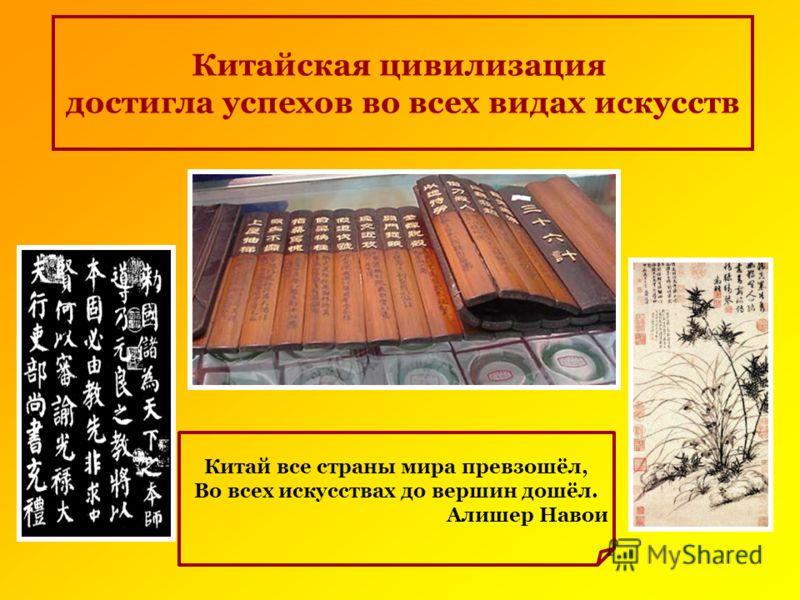 Китайская цивилизация достигла успехов во всех видах искусств Китай все страны мира превзошёл, Во всех искусствах до вершин дошёл. Алишер Навои