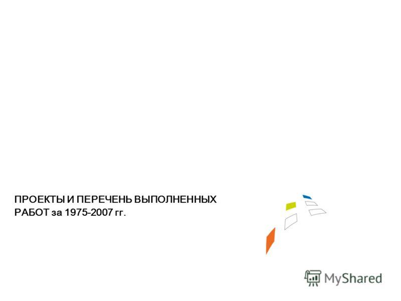 ПРОЕКТЫ И ПЕРЕЧЕНЬ ВЫПОЛНЕННЫХ РАБОТ за 1975-2007 гг.