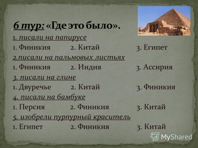 1. писали на папирусе 1. Финикия 2. Китай 3. Египет 2.писали на пальмовых листьях 1. Финикия 2. Индия 3. Ассирия 3. писали на глине 1. Двуречье 2. Китай 3. Финикия 4. писали на бамбуке 1. Персия 2. Финикия 3. Китай 5. изобрели пурпурный краситель 1.