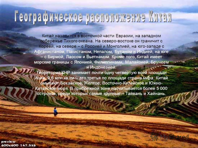 Китай находится в восточной части Евразии, на западном побережье Тихого океана. На северо-востоке он граничит с Кореей, на севере – с Россией и Монголией, на юго-западе с Афганистаном, Пакистаном, Непалом, Бутаном и Индией, на юге – с Бирмой, Лаосом