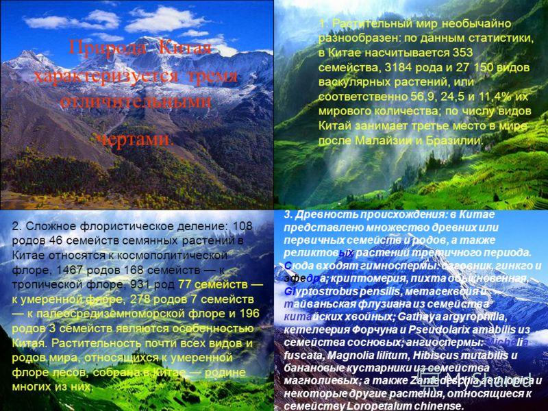 Природа Китая характеризуется тремя отличительными чертами. 1. Растительный мир необычайно разнообразен: по данным статистики, в Китае насчитывается 353 семейства, 3184 рода и 27 150 видов васкулярных растений, или соответственно 56,9, 24,5 и 11,4% и