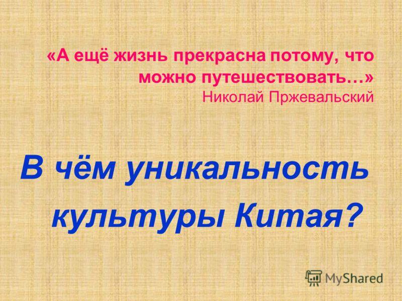 «А ещё жизнь прекрасна потому, что можно путешествовать…» Николай Пржевальский В чём уникальность культуры Китая?
