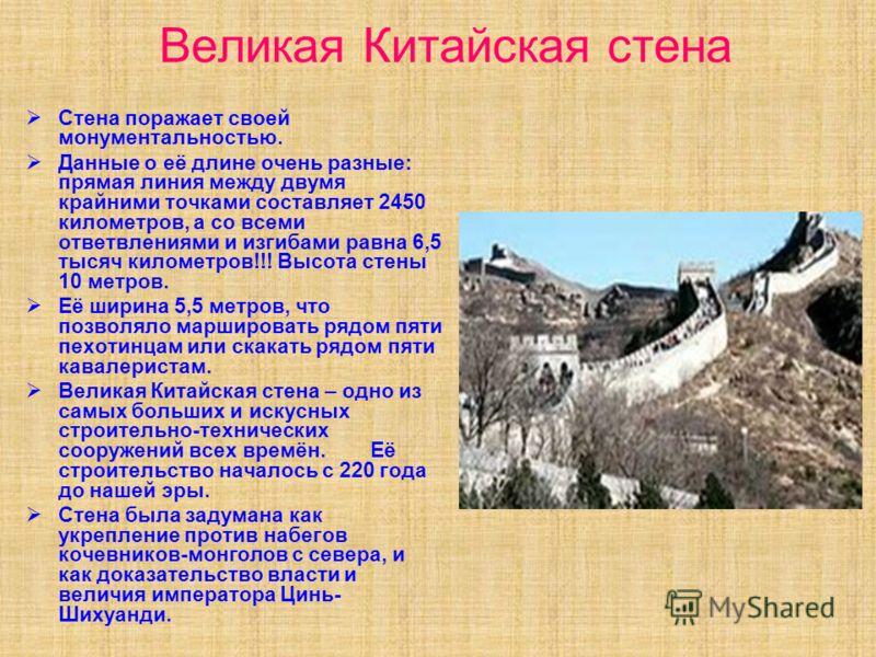 Великая Китайская стена Стена поражает своей монументальностью. Данные о её длине очень разные: прямая линия между двумя крайними точками составляет 2450 километров, а со всеми ответвлениями и изгибами равна 6,5 тысяч километров!!! Высота стены 10 ме